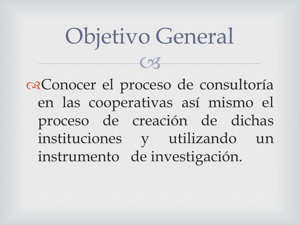 Conocer el proceso de consultoría en las cooperativas así mismo el proceso de creación de dichas instituciones y utilizando un instrumento de investigación.