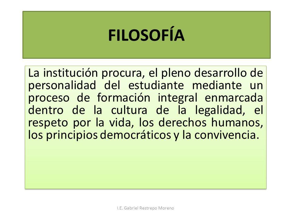FILOSOFÍA La institución procura, el pleno desarrollo de personalidad del estudiante mediante un proceso de formación integral enmarcada dentro de la