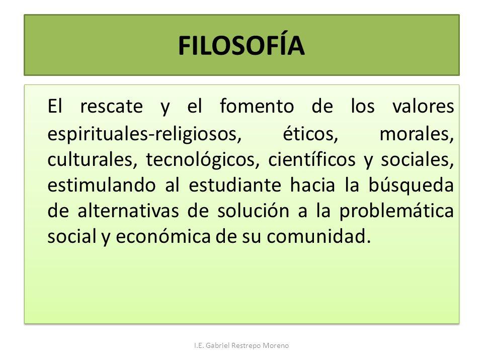 FILOSOFÍA El rescate y el fomento de los valores espirituales-religiosos, éticos, morales, culturales, tecnológicos, científicos y sociales, estimulan