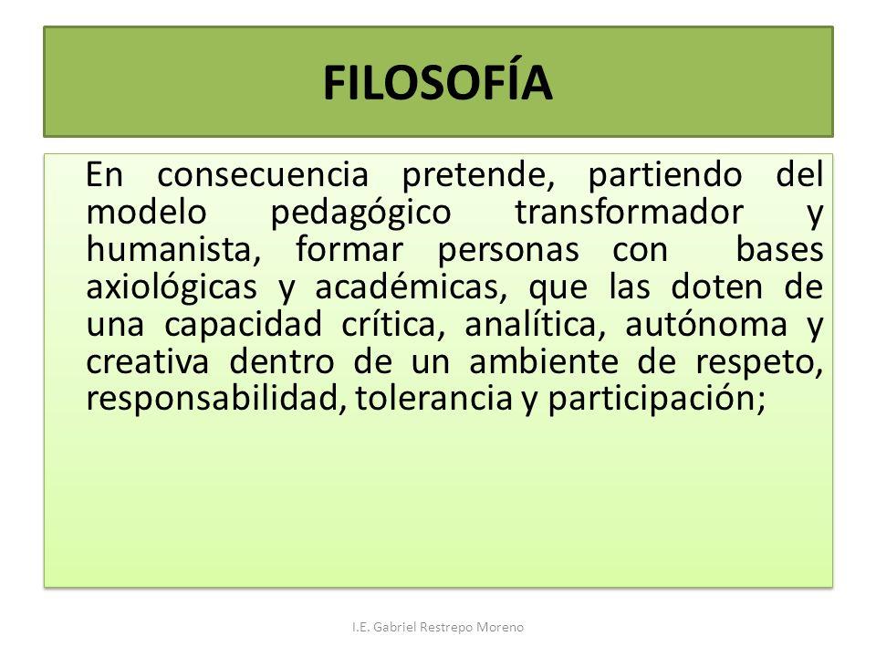 FILOSOFÍA En consecuencia pretende, partiendo del modelo pedagógico transformador y humanista, formar personas con bases axiológicas y académicas, que