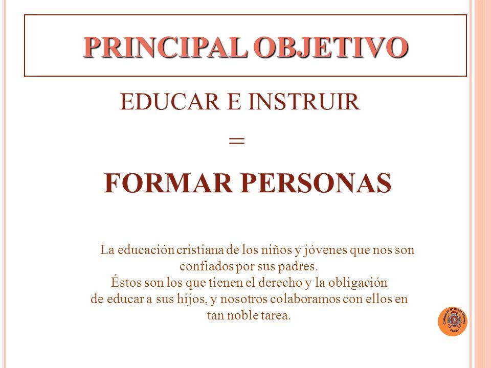 PRINCIPAL OBJETIVO EDUCAR E INSTRUIR = FORMAR PERSONAS la La educación cristiana de los niños y jóvenes que nos son confiados por sus padres.