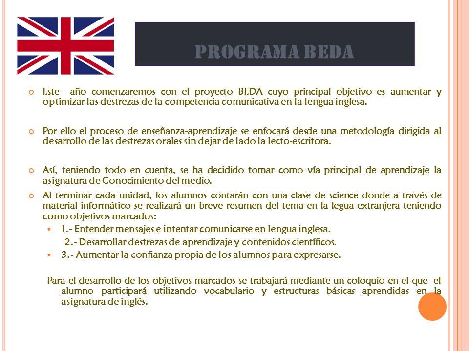 PROGRAMA BEDA Este año comenzaremos con el proyecto BEDA cuyo principal objetivo es aumentar y optimizar las destrezas de la competencia comunicativa en la lengua inglesa.