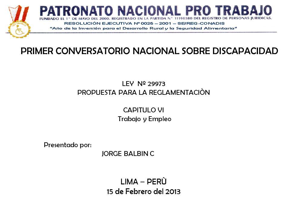 LIMA – PERÙ 15 de Febrero del 2013 Presentado por: JORGE BALBIN C LEY Nº 29973 PROPUESTA PARA LA REGLAMENTACIÒN CAPITULO VI Trabajo y Empleo PRIMER CO