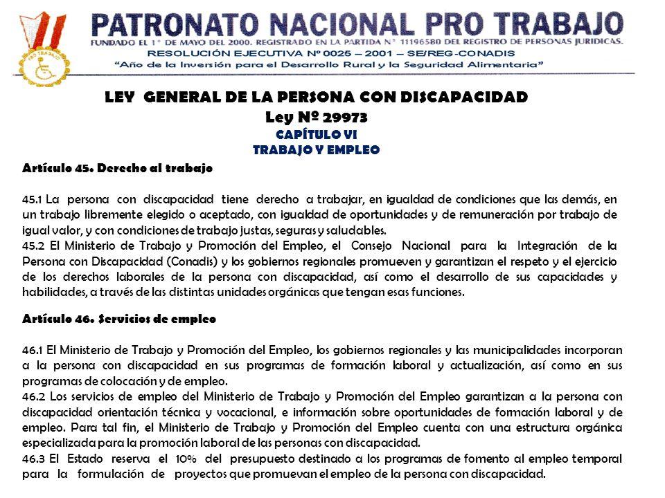 LEY GENERAL DE LA PERSONA CON DISCAPACIDAD Ley Nº 29973 CAPÍTULO VI TRABAJO Y EMPLEO Artículo 45. Derecho al trabajo 45.1 La persona con discapacidad