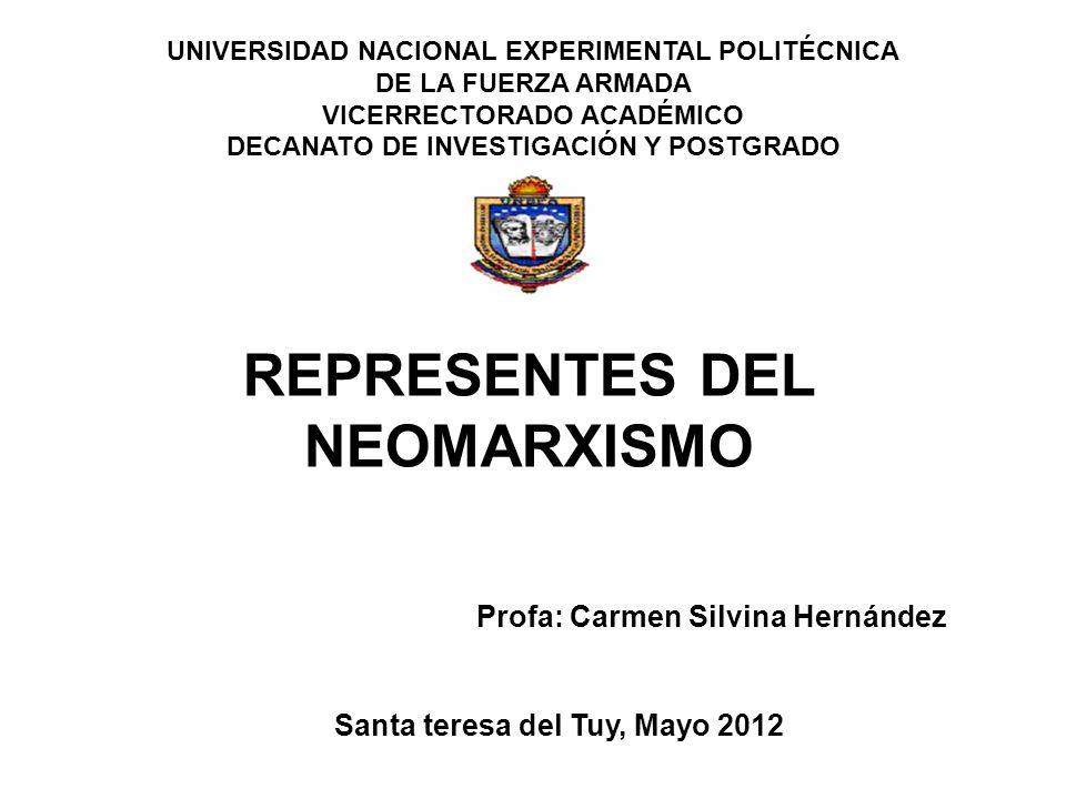 UNIVERSIDAD NACIONAL EXPERIMENTAL POLITÉCNICA DE LA FUERZA ARMADA VICERRECTORADO ACADÉMICO DECANATO DE INVESTIGACIÓN Y POSTGRADO REPRESENTES DEL NEOMARXISMO Profa: Carmen Silvina Hernández Santa teresa del Tuy, Mayo 2012