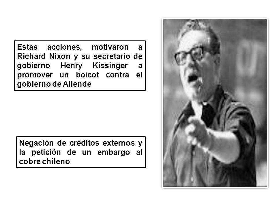 Estas acciones, motivaron a Richard Nixon y su secretario de gobierno Henry Kissinger a promover un boicot contra el gobierno de Allende Negación de créditos externos y la petición de un embargo al cobre chileno