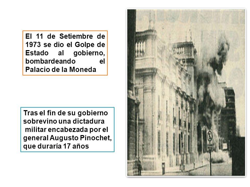 El 11 de Setiembre de 1973 se dio el Golpe de Estado al gobierno, bombardeando el Palacio de la Moneda Tras el fin de su gobierno sobrevino una dictadura militar encabezada por el general Augusto Pinochet, que duraría 17 años