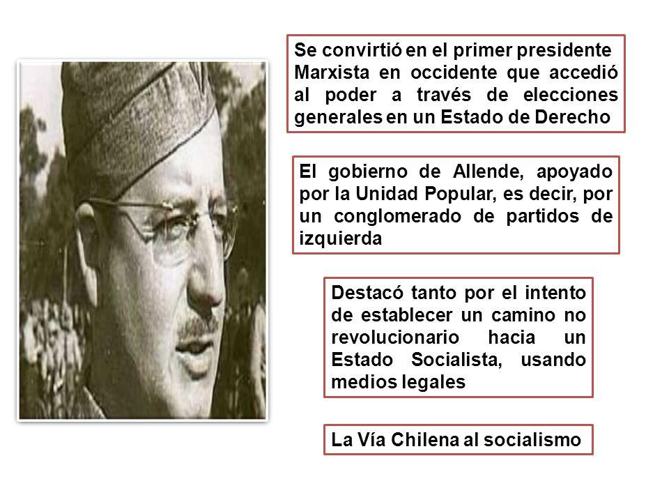 Se convirtió en el primer presidente Marxista en occidente que accedió al poder a través de elecciones generales en un Estado de Derecho El gobierno de Allende, apoyado por la Unidad Popular, es decir, por un conglomerado de partidos de izquierda La Vía Chilena al socialismo Destacó tanto por el intento de establecer un camino no revolucionario hacia un Estado Socialista, usando medios legales