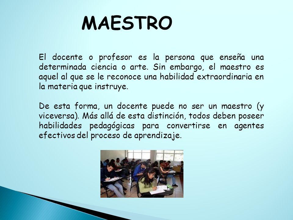 MAESTRO El docente o profesor es la persona que enseña una determinada ciencia o arte. Sin embargo, el maestro es aquel al que se le reconoce una habi