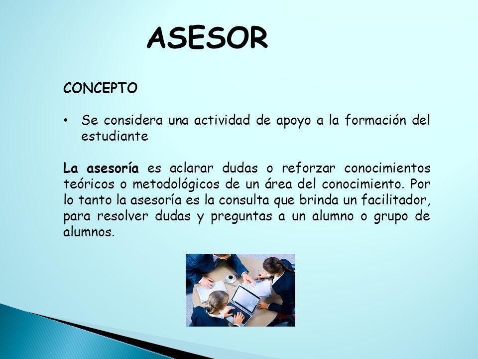CONCEPTO Se considera una actividad de apoyo a la formación del estudiante La asesoría es aclarar dudas o reforzar conocimientos teóricos o metodológi
