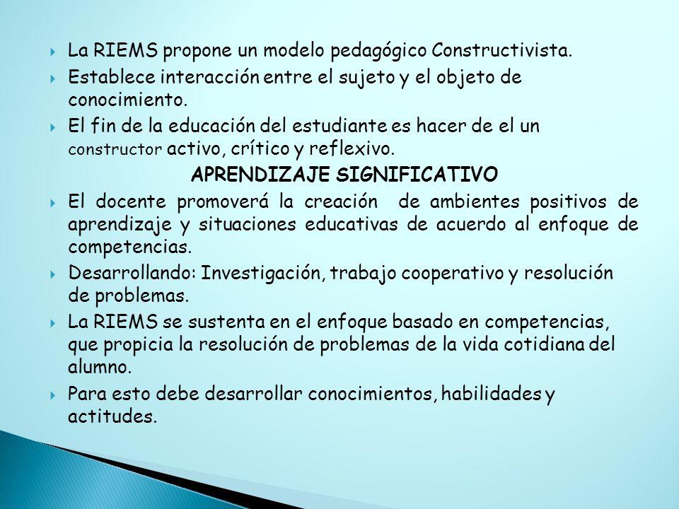 La RIEMS propone un modelo pedagógico Constructivista. Establece interacción entre el sujeto y el objeto de conocimiento. El fin de la educación del e
