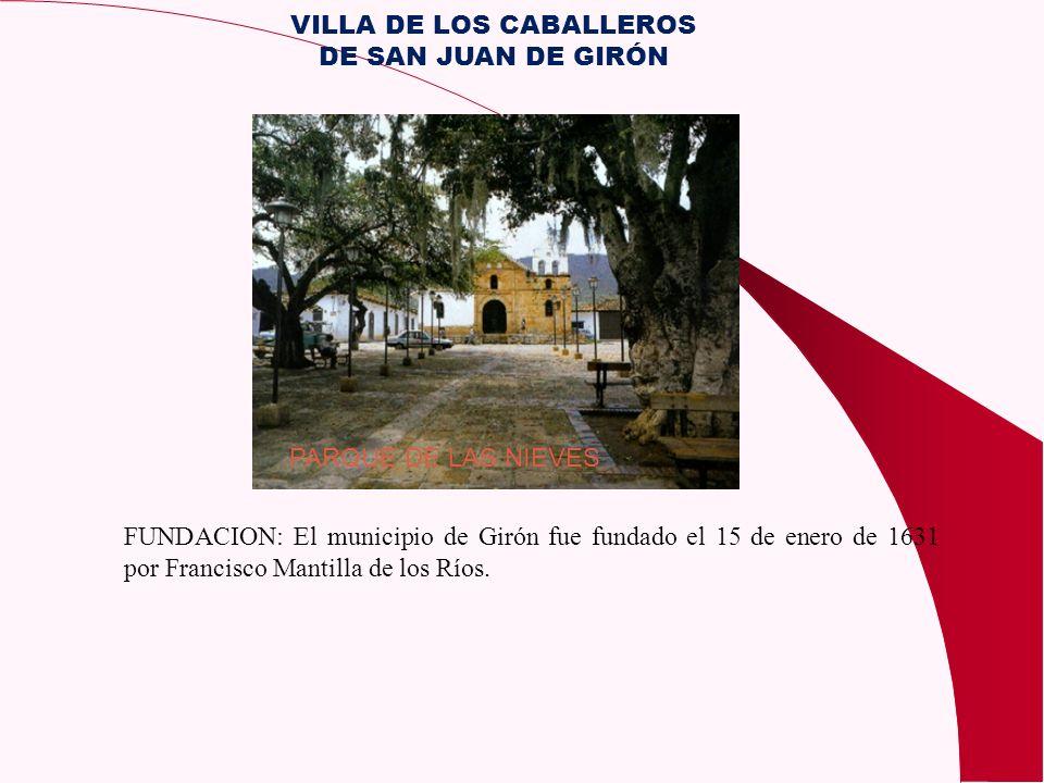 FUNDACION: El municipio de Girón fue fundado el 15 de enero de 1631 por Francisco Mantilla de los Ríos. PARQUE DE LAS NIEVES VILLA DE LOS CABALLEROS D