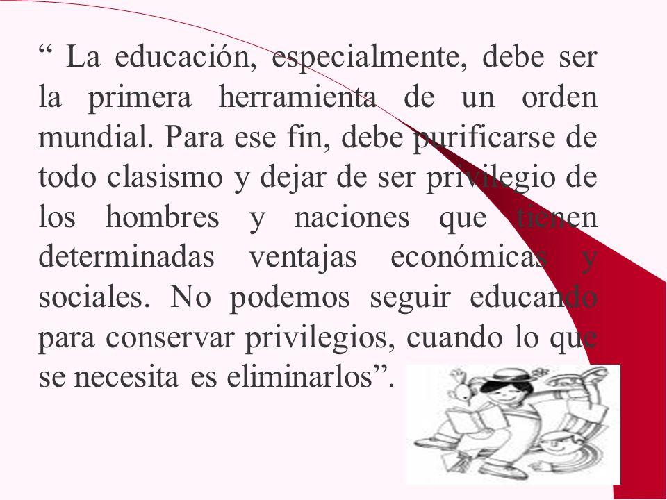 La educación, especialmente, debe ser la primera herramienta de un orden mundial. Para ese fin, debe purificarse de todo clasismo y dejar de ser privi