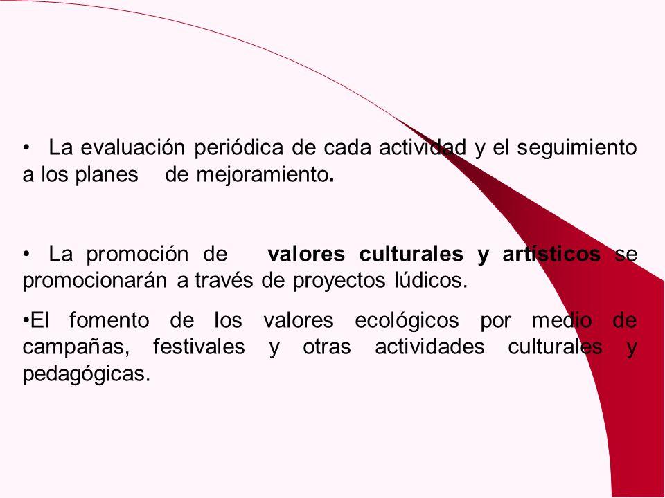 La evaluación periódica de cada actividad y el seguimiento a los planes de mejoramiento. La promoción de valores culturales y artísticos se promociona