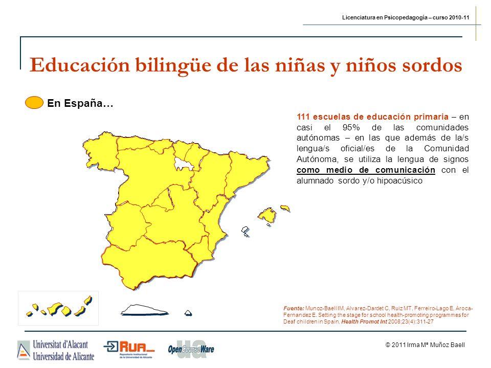 Licenciatura en Psicopedagogía – curso 2010-11 © 2011 Irma Mª Muñoz Baell Educación bilingüe de las niñas y niños sordos 111 escuelas de educación primaria – en casi el 95% de las comunidades autónomas – en las que además de la/s lengua/s oficial/es de la Comunidad Autónoma, se utiliza la lengua de signos como medio de comunicación con el alumnado sordo y/o hipoacúsico Fuente: Munoz-Baell IM, Alvarez-Dardet C, Ruiz MT, Ferreiro-Lago E, Aroca- Fernandez E.