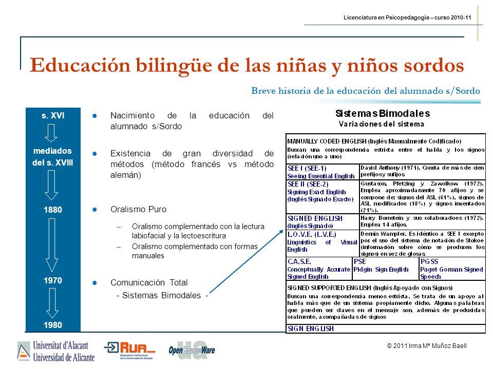 Licenciatura en Psicopedagogía – curso 2010-11 © 2011 Irma Mª Muñoz Baell Educación bilingüe de las niñas y niños sordos 2007 LEY 27/2007, de 23 de octubre, por la que se reconocen las lenguas de signos españolas y se regulan los medios de apoyo a la comunicación oral de las personas sordas, con discapacidad auditiva y sordociegas Título I - Aprendizaje, conocimiento y uso de las lenguas de signos españolas Artículo 7.