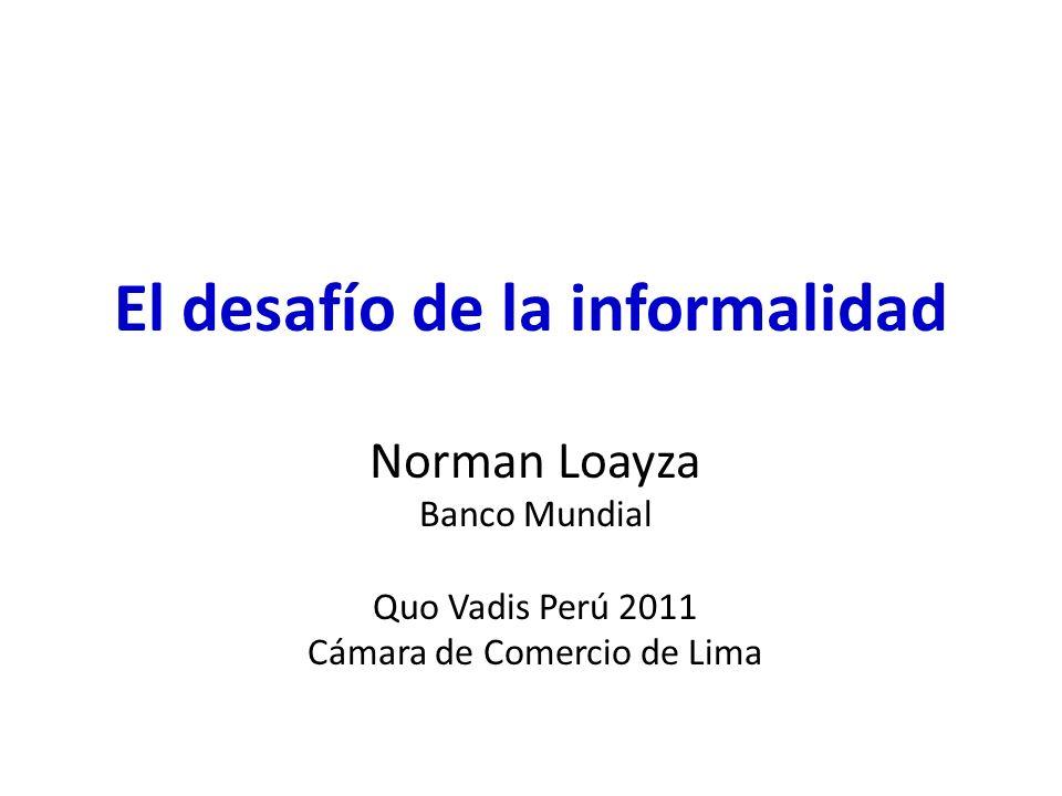 El desafío de la informalidad Norman Loayza Banco Mundial Quo Vadis Perú 2011 Cámara de Comercio de Lima