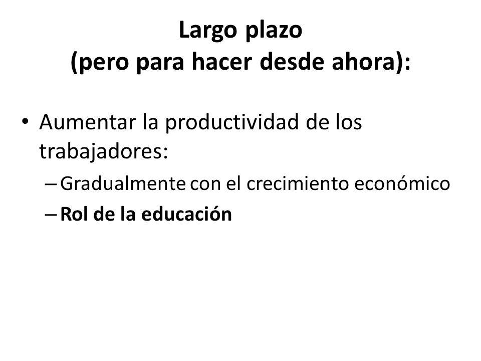 Largo plazo (pero para hacer desde ahora): Aumentar la productividad de los trabajadores: – Gradualmente con el crecimiento económico – Rol de la educ