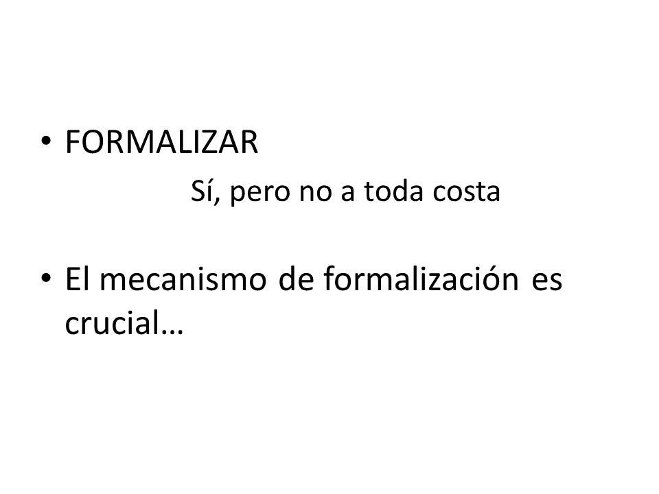 FORMALIZAR Sí, pero no a toda costa El mecanismo de formalización es crucial…