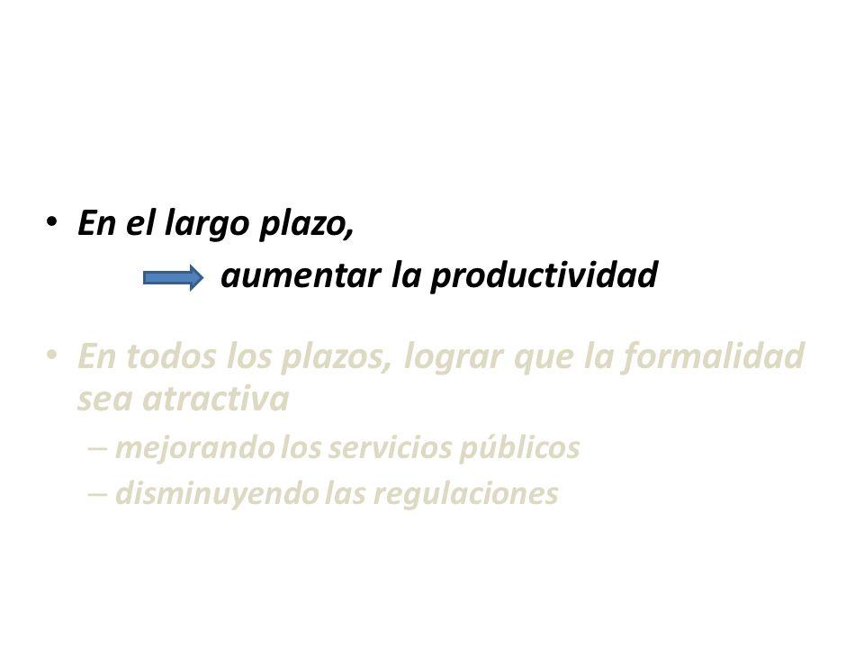 En el largo plazo, aumentar la productividad En todos los plazos, lograr que la formalidad sea atractiva – mejorando los servicios públicos – disminuy