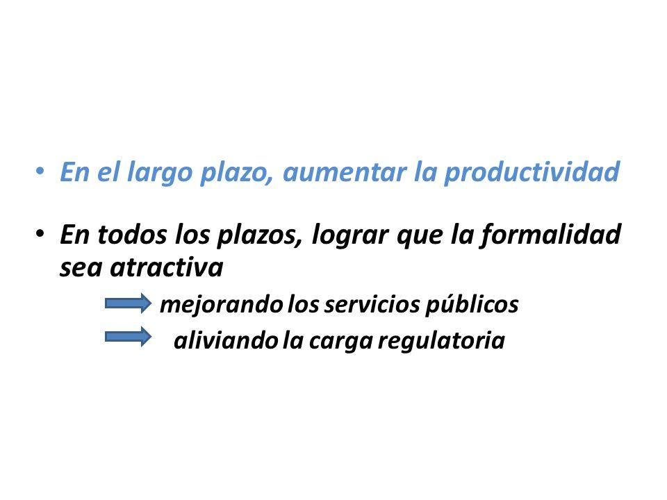 En el largo plazo, aumentar la productividad En todos los plazos, lograr que la formalidad sea atractiva mejorando los servicios públicos aliviando la