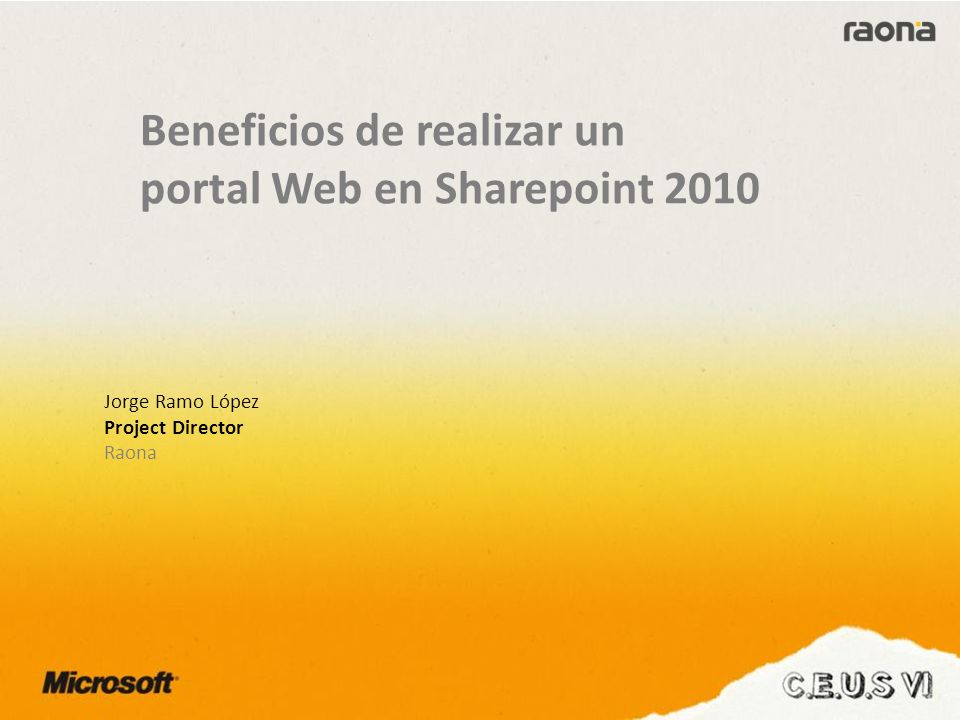 Beneficios de realizar un portal Web en Sharepoint 2010 Jorge Ramo López Project Director Raona