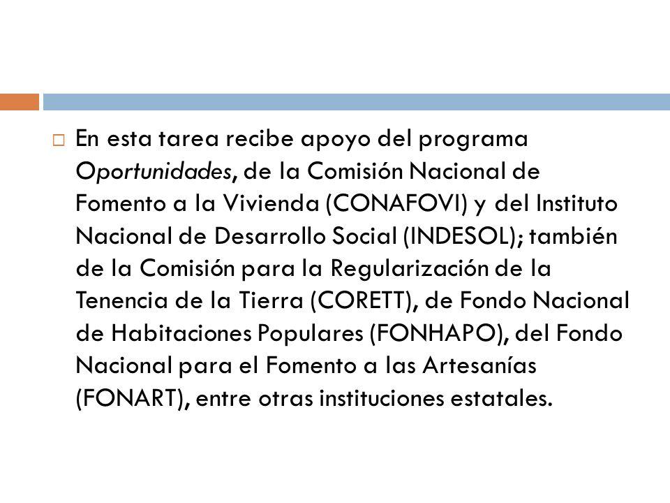 En esta tarea recibe apoyo del programa Oportunidades, de la Comisión Nacional de Fomento a la Vivienda (CONAFOVI) y del Instituto Nacional de Desarrollo Social (INDESOL); también de la Comisión para la Regularización de la Tenencia de la Tierra (CORETT), de Fondo Nacional de Habitaciones Populares (FONHAPO), del Fondo Nacional para el Fomento a las Artesanías (FONART), entre otras instituciones estatales.