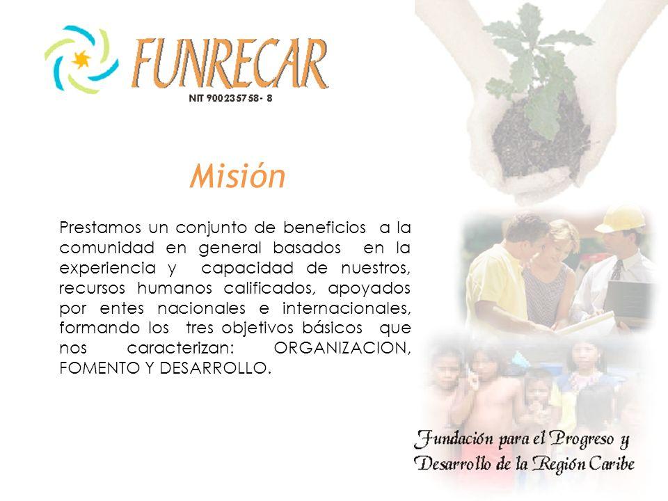 Misión Prestamos un conjunto de beneficios a la comunidad en general basados en la experiencia y capacidad de nuestros, recursos humanos calificados, apoyados por entes nacionales e internacionales, formando los tres objetivos básicos que nos caracterizan: ORGANIZACION, FOMENTO Y DESARROLLO.