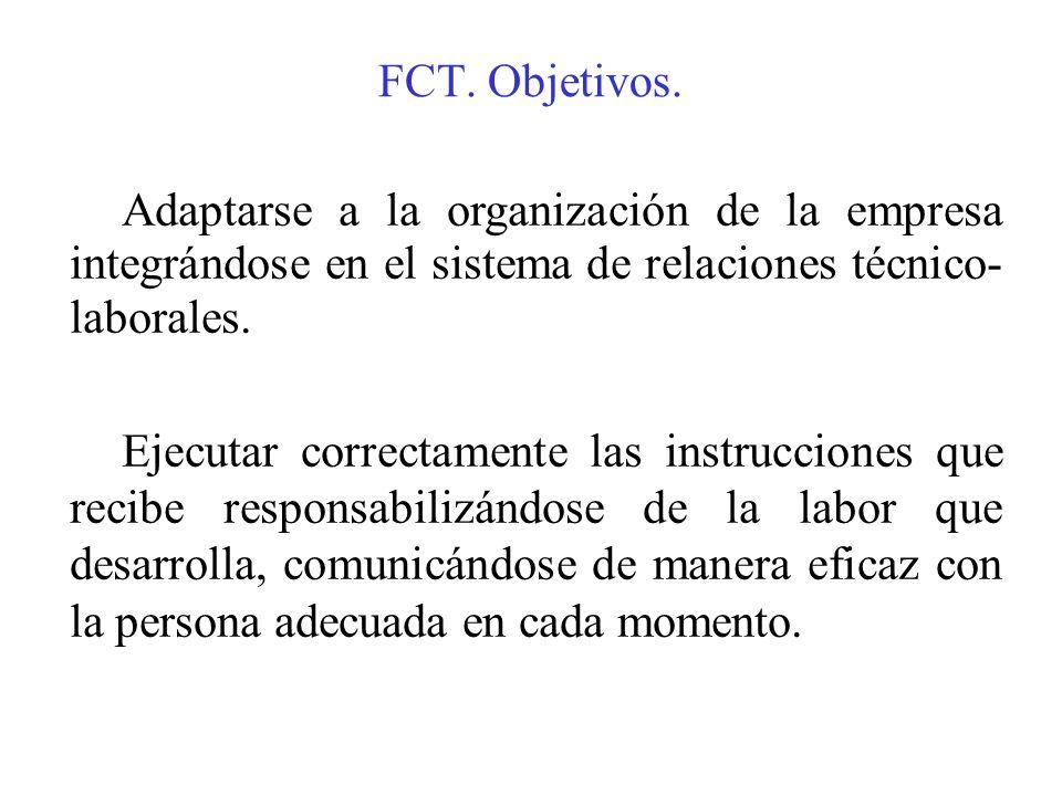FCT. Objetivos. Adaptarse a la organización de la empresa integrándose en el sistema de relaciones técnico- laborales. Ejecutar correctamente las inst