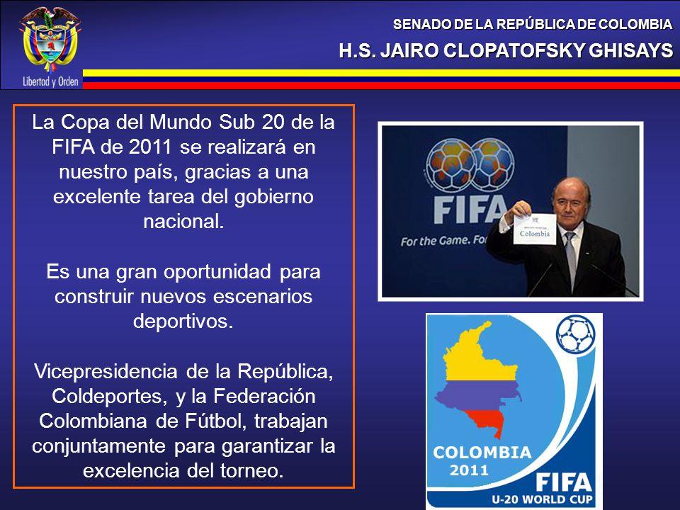 H.S. JAIRO CLOPATOFSKY GHISAYS SENADO DE LA REPÚBLICA DE COLOMBIA La Copa del Mundo Sub 20 de la FIFA de 2011 se realizará en nuestro país, gracias a