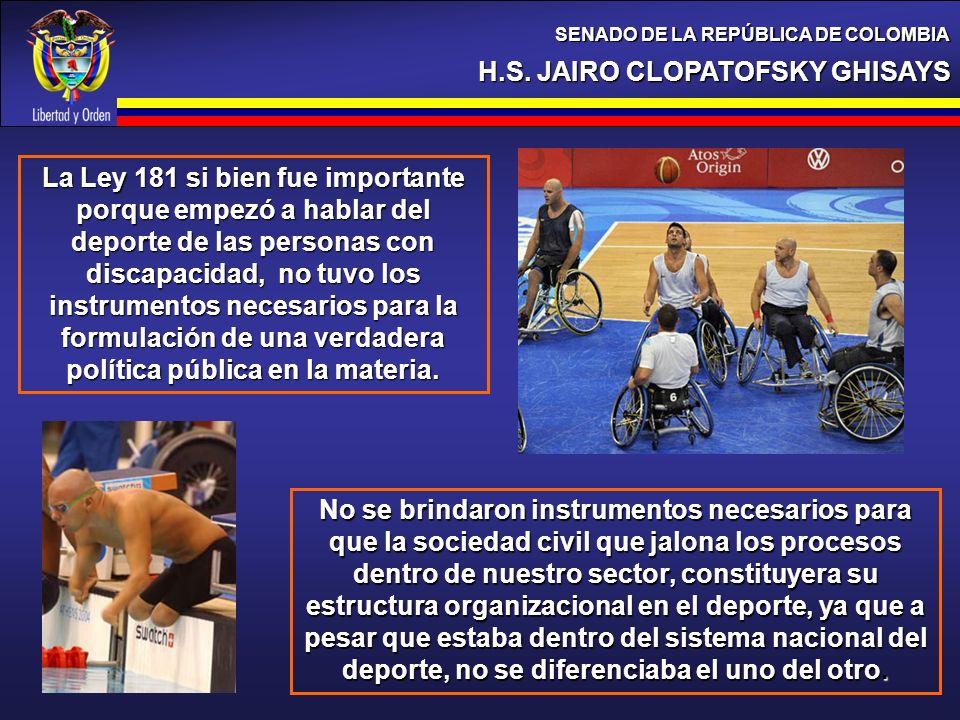 H.S. JAIRO CLOPATOFSKY GHISAYS SENADO DE LA REPÚBLICA DE COLOMBIA La Ley 181 si bien fue importante porque empezó a hablar del deporte de las personas