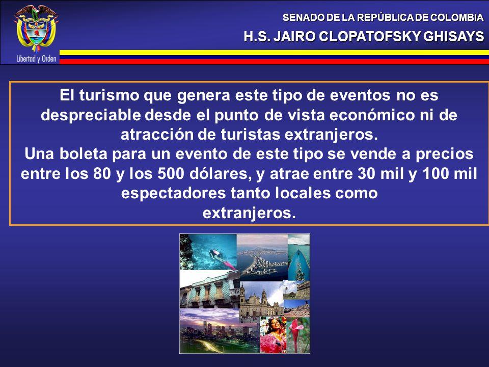 H.S. JAIRO CLOPATOFSKY GHISAYS SENADO DE LA REPÚBLICA DE COLOMBIA El turismo que genera este tipo de eventos no es despreciable desde el punto de vist