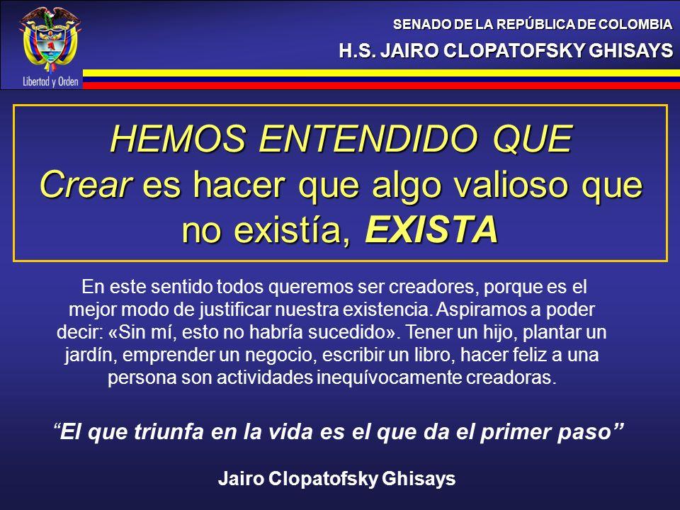 H.S. JAIRO CLOPATOFSKY GHISAYS SENADO DE LA REPÚBLICA DE COLOMBIA HEMOS ENTENDIDO QUE Crear es hacer que algo valioso que no existía, EXISTA En este s