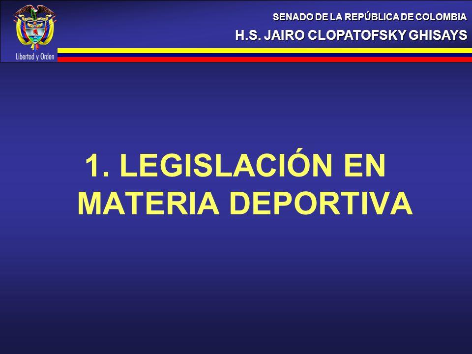 1. LEGISLACIÓN EN MATERIA DEPORTIVA H.S. JAIRO CLOPATOFSKY GHISAYS SENADO DE LA REPÚBLICA DE COLOMBIA