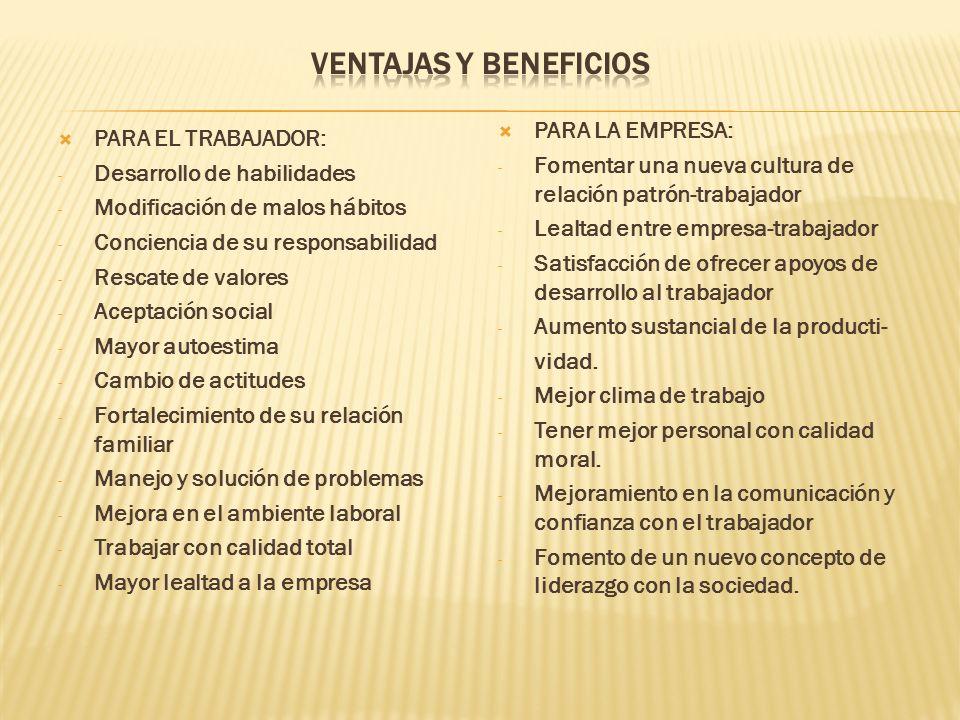 PARA EL TRABAJADOR: - Desarrollo de habilidades - Modificación de malos hábitos - Conciencia de su responsabilidad - Rescate de valores - Aceptación s