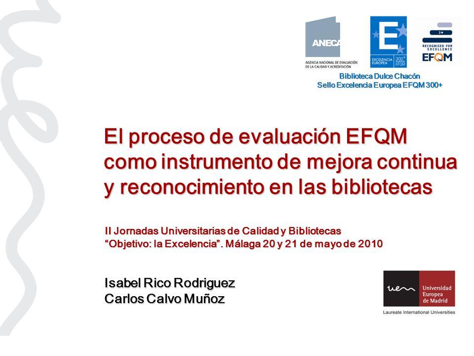 El proceso de evaluación EFQM como instrumento de mejora continua y reconocimiento en las bibliotecas Isabel Rico Rodriguez Carlos Calvo Muñoz Bibliot