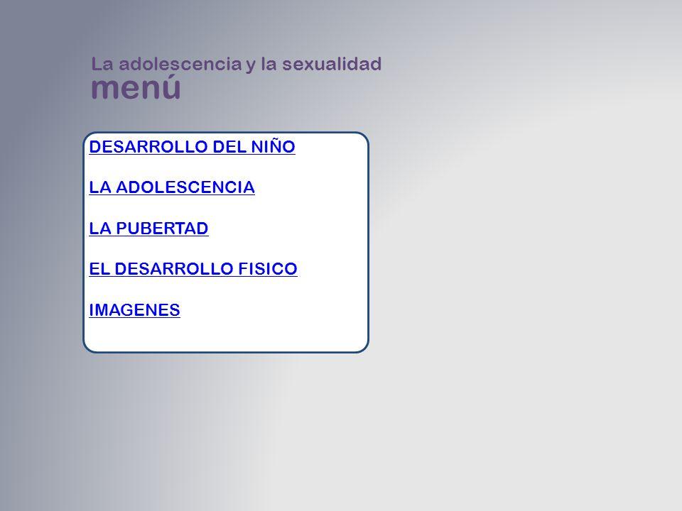 menú DESARROLLO DEL NIÑO LA ADOLESCENCIA LA PUBERTAD EL DESARROLLO FISICO IMAGENES La adolescencia y la sexualidad