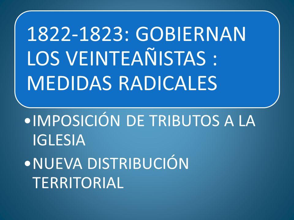 1822-1823: GOBIERNAN LOS VEINTEAÑISTAS : MEDIDAS RADICALES IMPOSICIÓN DE TRIBUTOS A LA IGLESIA NUEVA DISTRIBUCIÓN TERRITORIAL
