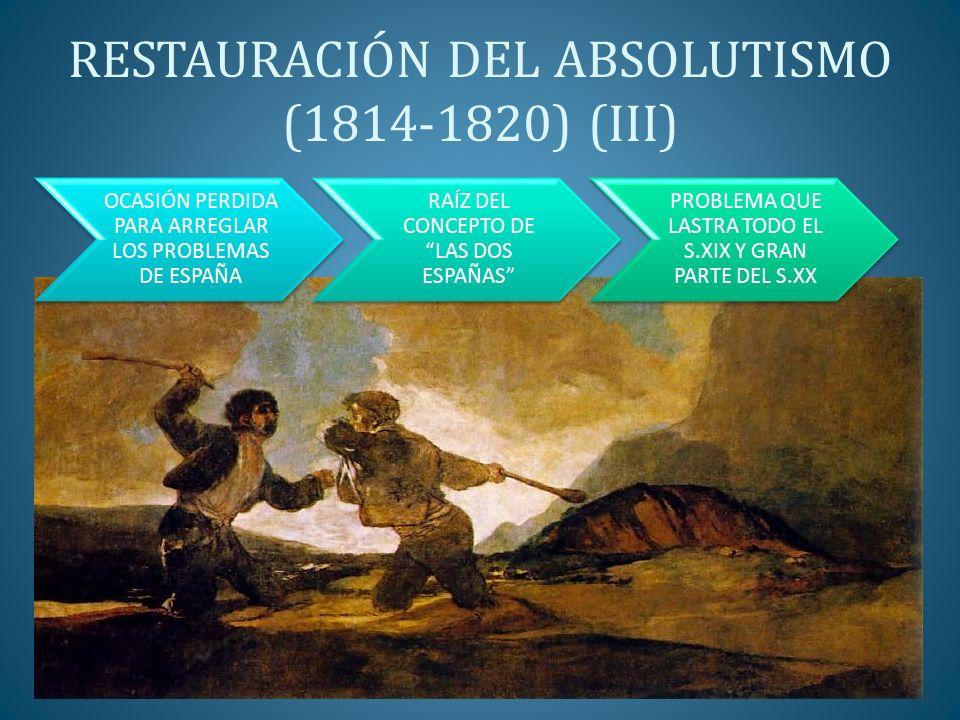 RESTAURACIÓN DEL ABSOLUTISMO (1814-1820) (III) OCASIÓN PERDIDA PARA ARREGLAR LOS PROBLEMAS DE ESPAÑA RAÍZ DEL CONCEPTO DE LAS DOS ESPAÑAS PROBLEMA QUE