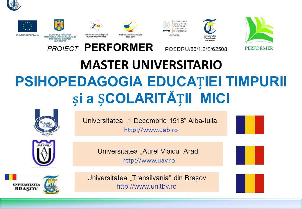 MASTER UNIVERSITARIO PSIHOPEDAGOGIA EDUCAIEI TIMPURII i a COLARITĂII MICI Universitatea Aurel Vlaicu Arad http://www.uav.ro PROIECT PERFORMER POSDRU/86/1.2/S/62508 Universitatea 1 Decembrie 1918 Alba-Iulia, http://www.uab.ro Universitatea Transilvania din Braşov http://www.unitbv.ro