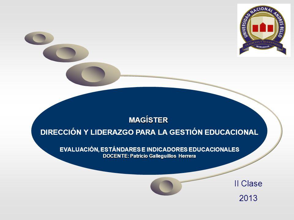 MAGÍSTER DIRECCIÓN Y LIDERAZGO PARA LA GESTIÓN EDUCACIONAL EVALUACIÓN, ESTÁNDARES E INDICADORES EDUCACIONALES DOCENTE: Patricio Galleguillos Herrera I