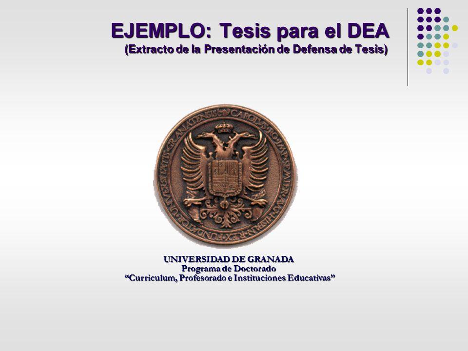 EJEMPLO: Tesis para el DEA (Extracto de la Presentación de Defensa de Tesis) UNIVERSIDAD DE GRANADA Programa de Doctorado Curriculum, Profesorado e In