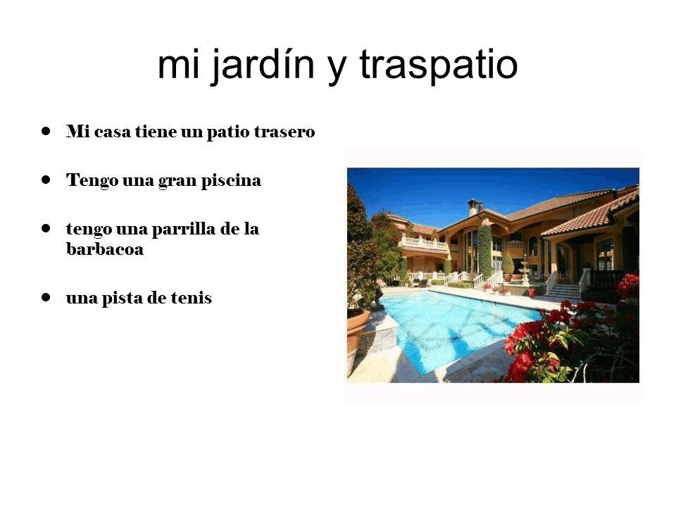 mi jardín y traspatio Mi casa tiene un patio trasero Tengo una gran piscina tengo una parrilla de la barbacoa una pista de tenis