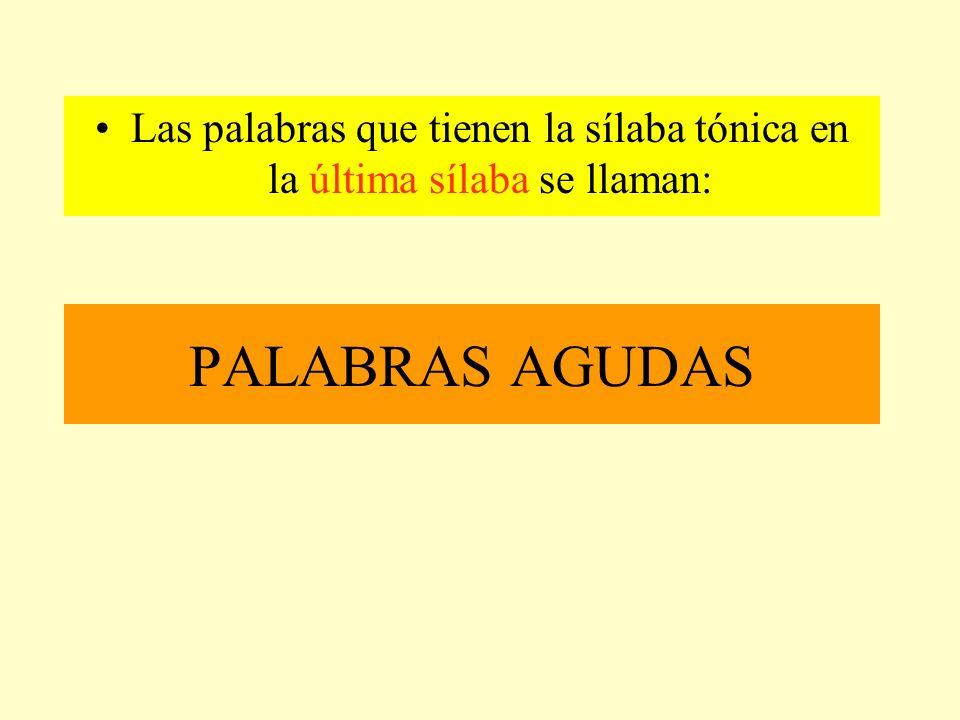 PALABRAS AGUDAS Las palabras que tienen la sílaba tónica en la última sílaba se llaman: