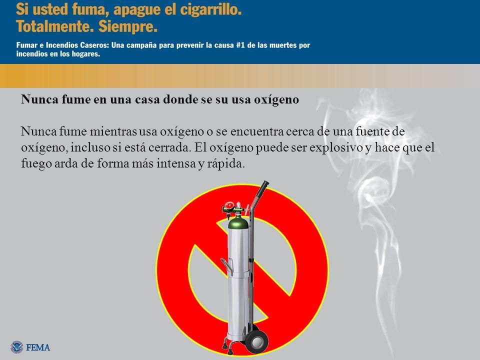 Nunca fume en una casa donde se su usa oxígeno Nunca fume mientras usa oxígeno o se encuentra cerca de una fuente de oxígeno, incluso si está cerrada.