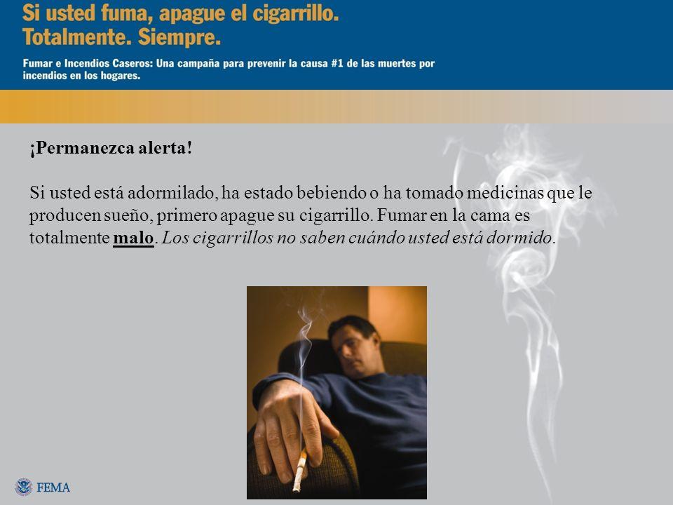 ¡Permanezca alerta! Si usted está adormilado, ha estado bebiendo o ha tomado medicinas que le producen sueño, primero apague su cigarrillo. Fumar en l