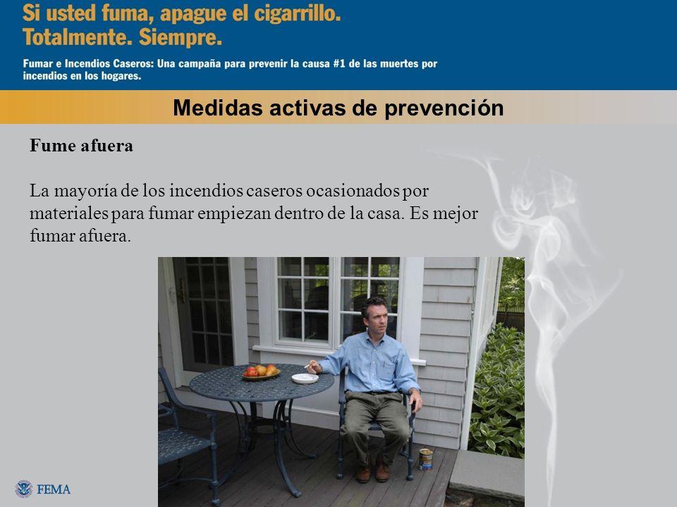 Medidas activas de prevención Fume afuera La mayoría de los incendios caseros ocasionados por materiales para fumar empiezan dentro de la casa. Es mej