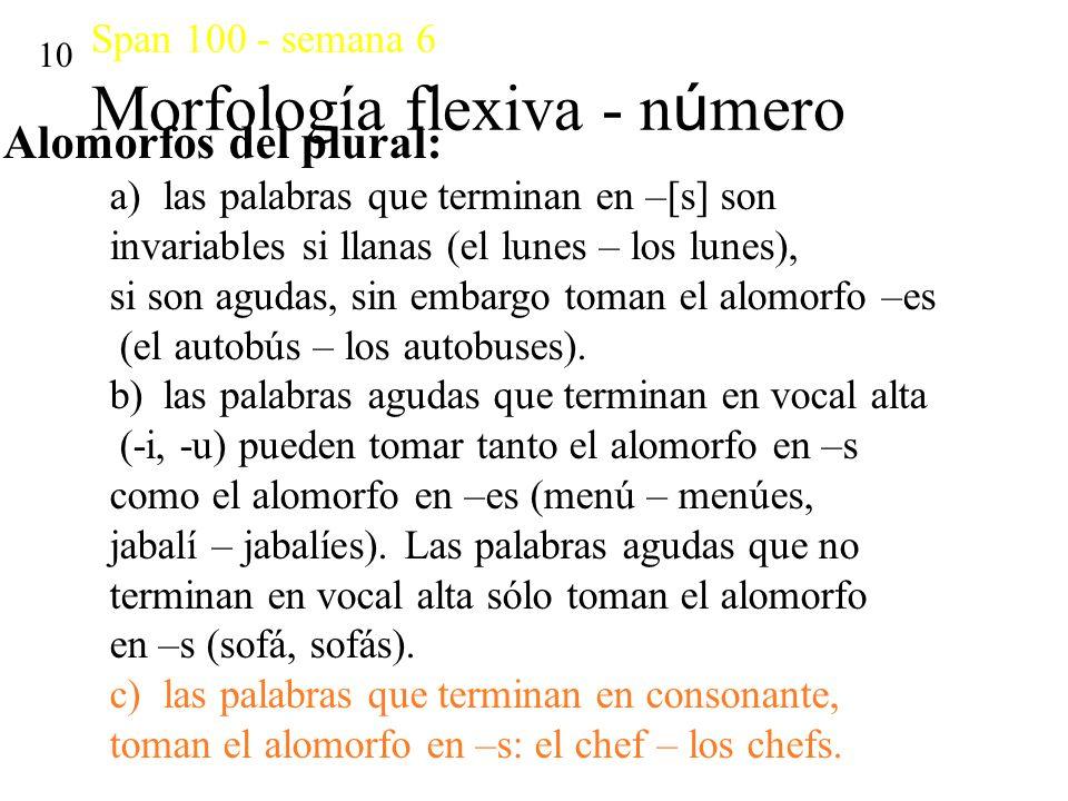Span 100 - semana 6 Morfología flexiva - n ú mero 10 Alomorfos del plural: a)las palabras que terminan en –[s] son invariables si llanas (el lunes – l