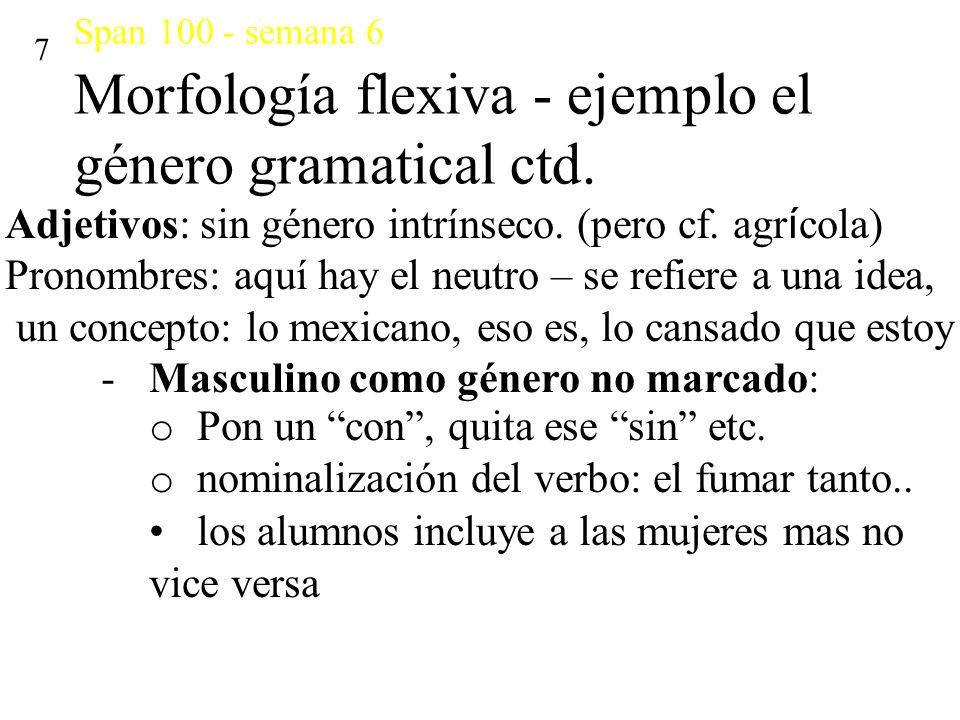 Span 100 - semana 6 Morfología flexiva - ejemplo el género gramatical ctd. 7 Adjetivos: sin género intrínseco. (pero cf. agr í cola) Pronombres: aquí