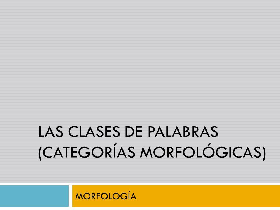 LAS CLASES DE PALABRAS (CATEGORÍAS MORFOLÓGICAS) MORFOLOGÍA